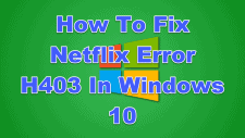 How To Fix Netflix Error H403 In Windows 10