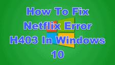 How To Fix Netflix Error H403 In Windows 10